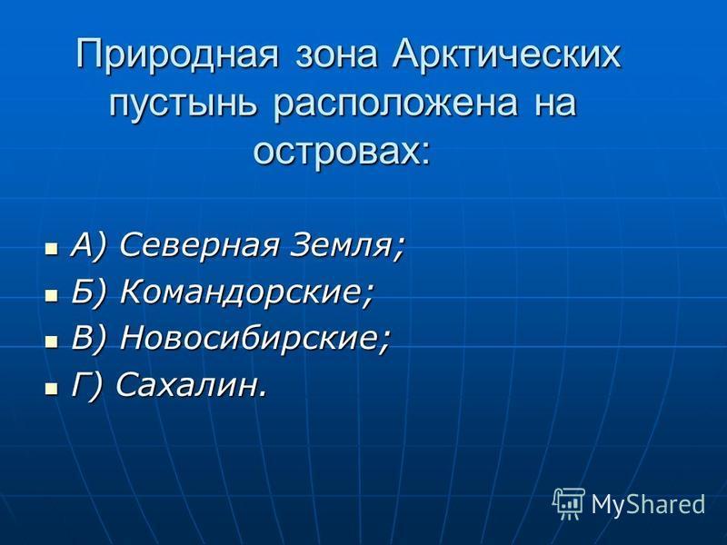 Природная зона Арктических пустынь расположена на островах: А) Северная Земля; А) Северная Земля; Б) Командорские; Б) Командорские; В) Новосибирские; В) Новосибирские; Г) Сахалин. Г) Сахалин.