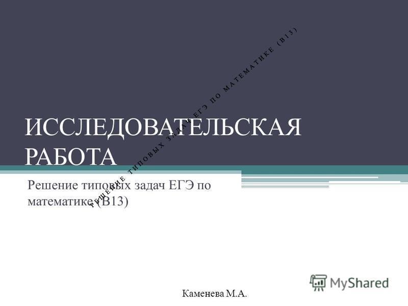 ИССЛЕДОВАТЕЛЬСКАЯ РАБОТА Решение типовых задач ЕГЭ по математике (В13) Каменева М.А. РЕШЕНИЕ ТИПОВЫХ ЗАДАЧ ЕГЭ ПО МАТЕМАТИКЕ (В13)