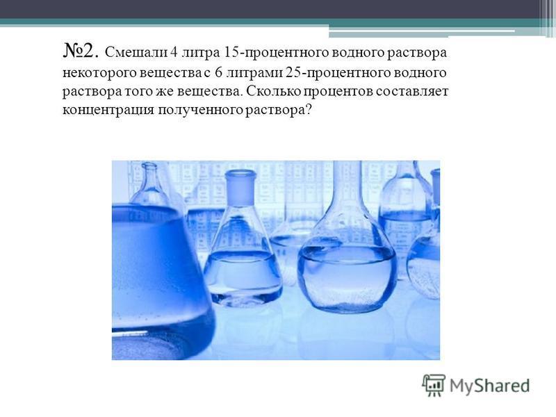 2. Смешали 4 литра 15-процентного водного раствора некоторого вещества с 6 литрами 25-процентного водного раствора того же вещества. Сколько процентов составляет концентрация полученного раствора?