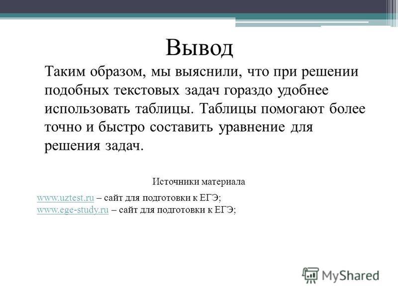 Таким образом, мы выяснили, что при решении подобных текстовых задач гораздо удобнее использовать таблицы. Таблицы помогают более точно и быстро составить уравнение для решения задач. Вывод Источники материала www.uztest.ruwww.uztest.ru – сайт для по