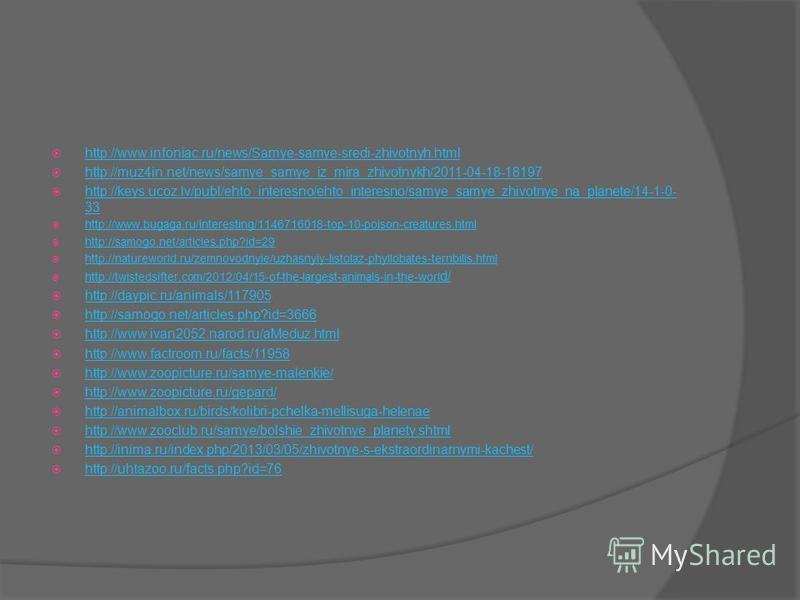 http://www.infoniac.ru/news/Samye-samye-sredi-zhivotnyh.html http://muz4in.net/news/samye_samye_iz_mira_zhivotnykh/2011-04-18-18197 http://keys.ucoz.lv/publ/ehto_interesno/ehto_interesno/samye_samye_zhivotnye_na_planete/14-1-0- 33 http://keys.ucoz.lv
