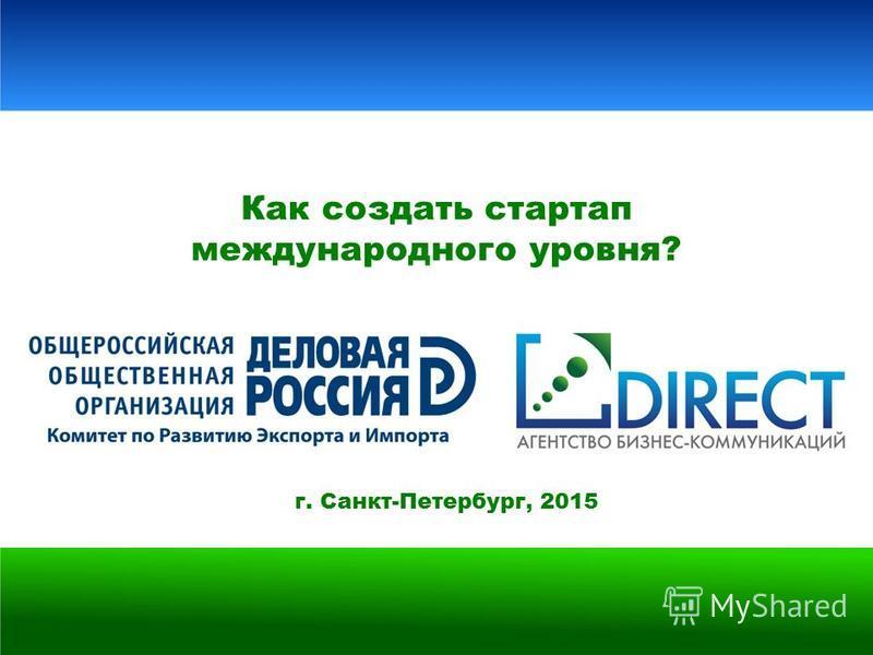 г. Санкт-Петербург, 2015 Как создать стартап международного уровня?