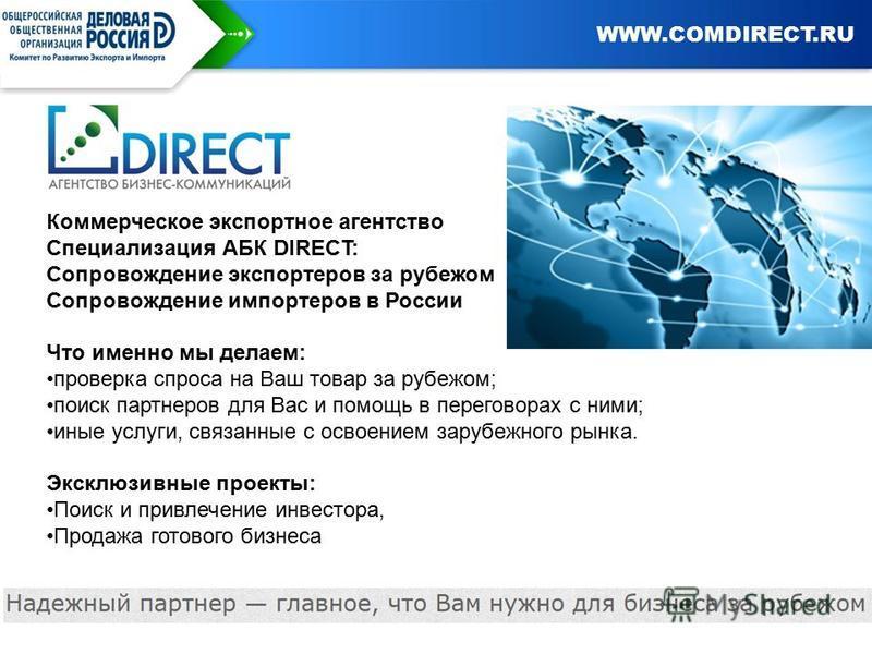 Заголовок слайда Коммерческое экспортное агентство Специализация АБК DIRECT: Сопровождение экспортеров за рубежом Сопровождение импортеров в России Что именно мы делаем: проверка спроса на Ваш товар за рубежом; поиск партнеров для Вас и помощь в пере