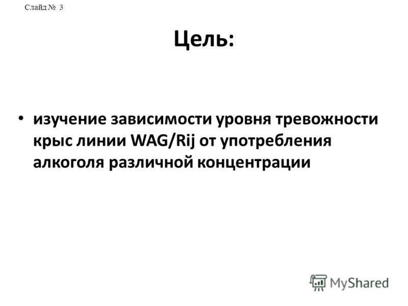 Цель: изучение зависимости уровня тревожности крыс линии WAG/Rij от употребления алкоголя различной концентрации Слайд 3