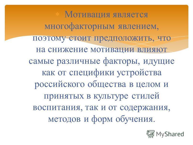 Мотивация является многофакторным явлением, поэтому стоит предположить, что на снижение мотивации влияют самые различные факторы, идущие как от специфики устройства российского общества в целом и принятых в культуре стилей воспитания, так и от содерж