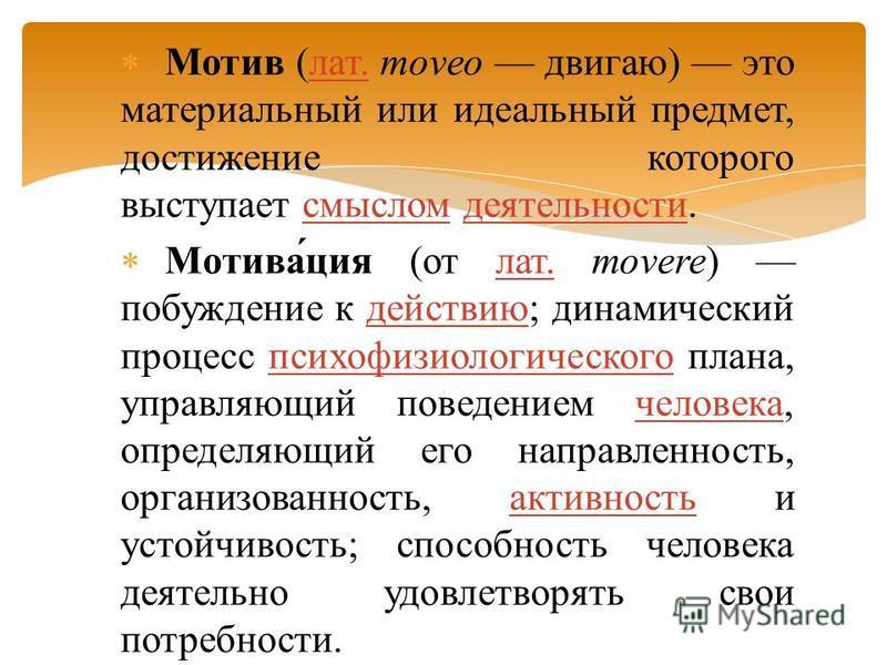 Мотив (лат. moveo двигаю) это материальный или идеальный предмет, достижение которого выступает смыслом деятельности.лат.смыслом деятельности Мотива́ция (от лат. movere) побуждение к действию; динамический процесс психофизиологического плана, управля
