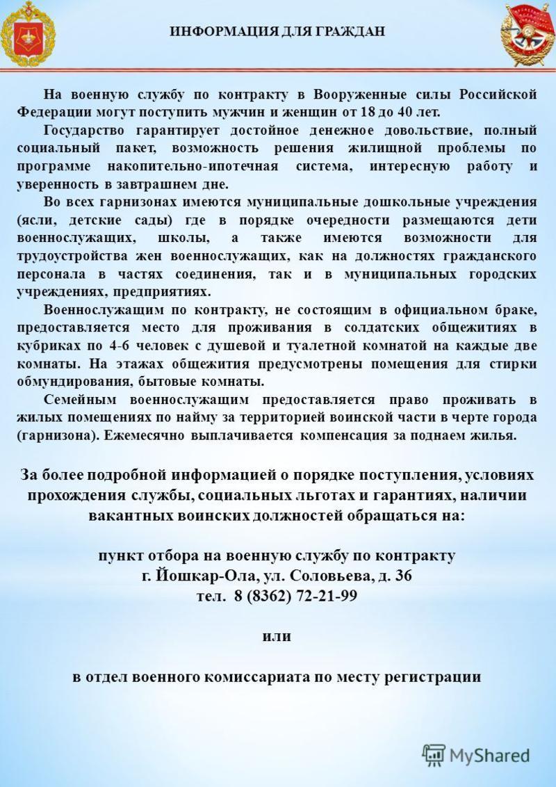 ИНФОРМАЦИЯ ДЛЯ ГРАЖДАН На военную службу по контракту в Вооруженные силы Российской Федерации могут поступить мужчин и женщин от 18 до 40 лет. Государство гарантирует достойное денежное довольствие, полный социальный пакет, возможность решения жилищн