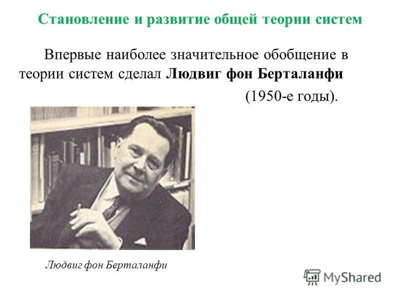 Становление и развитие общей теории систем Впервые наиболее значительное обобщение в теории систем сделал Людвиг фон Берталанфи (1950-е годы). Людвиг фон Берталанфи