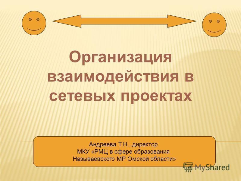 Организация взаимодействия в сетевых проектах Андреева Т.Н., директор МКУ «РМЦ в сфере образования Называевского МР Омской области»