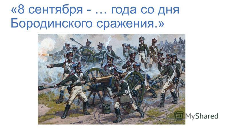 «8 сентября - … года со дня Бородинского сражения.»