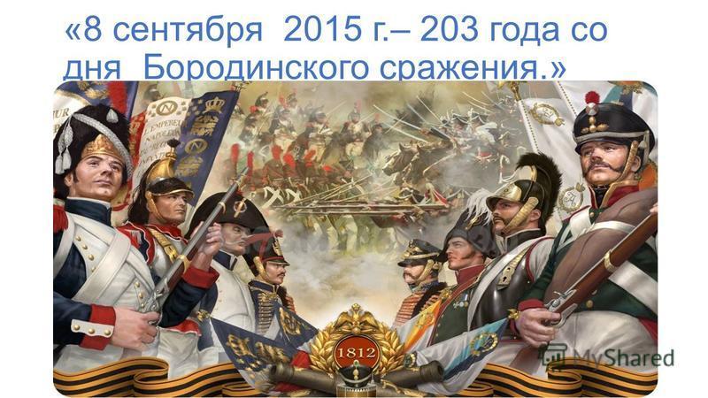 «8 сентября 2015 г.– 203 года со дня Бородинского сражения.»