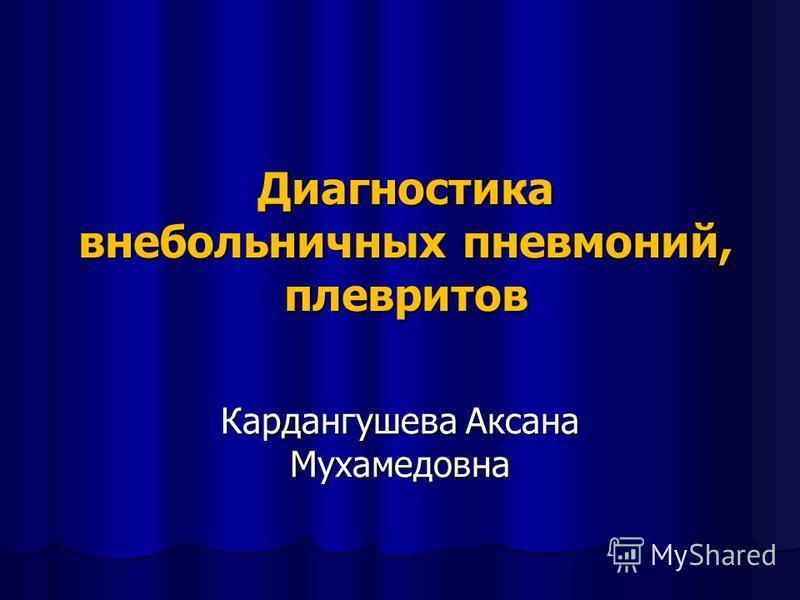 Диагностика внебольничных пневмоний, плевритов Кардангушева Аксана Мухамедовна