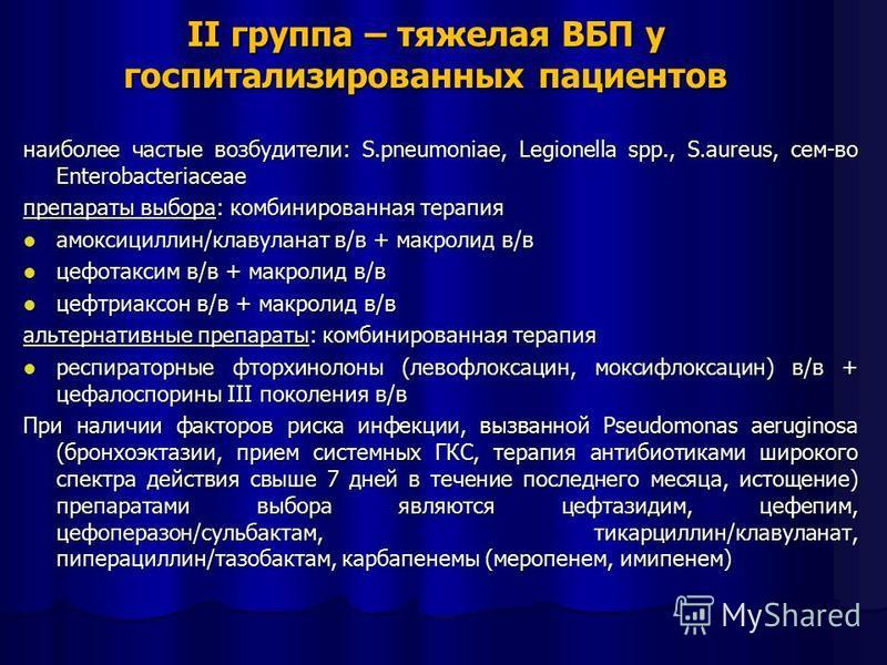 II группа – тяжелая ВБП у госпитализированных пациентов наиболее частые возбудители: S.pneumoniae, Legionella spp., S.aureus, сем-во Enterobacteriaceae препараты выбора: комбинированная терапия амоксициллин/клавуланат в/в + макролид в/в амоксициллин/