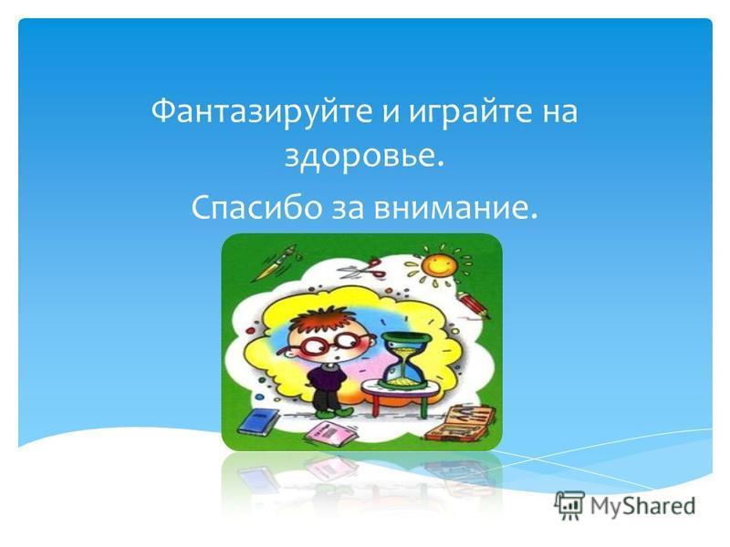 Фантазируйте и играйте на здоровье. Спасибо за внимание.