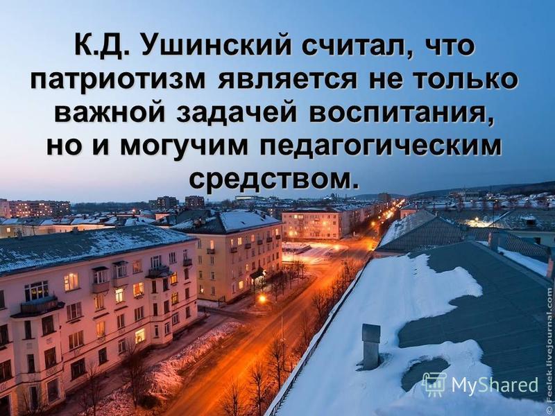 К.Д. Ушинский считал, что патриотизм является не только важной задачей воспитания, но и могучим педагогическим средством.