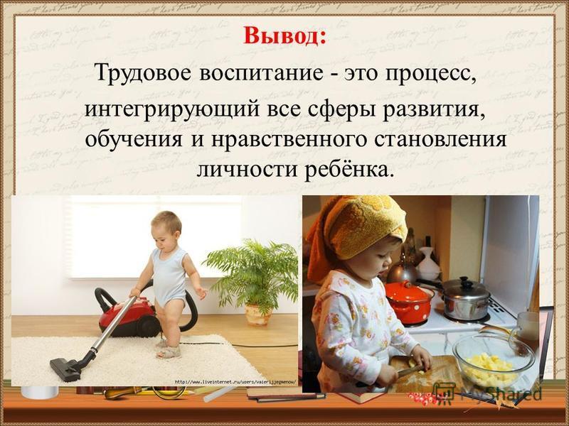 Вывод: Трудовое воспитание - это процесс, интегрирующий все сферы развития, обучения и нравственного становления личности ребёнка.