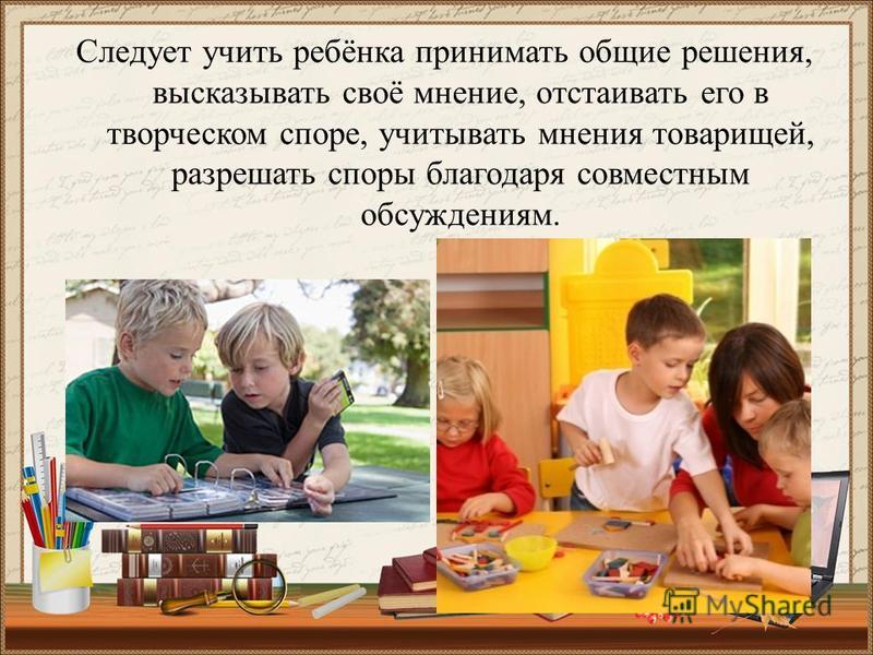 Следует учить ребёнка принимать общие решения, высказывать своё мнение, отстаивать его в творческом споре, учитывать мнения товарищей, разрешать споры благодаря совместным обсуждениям.