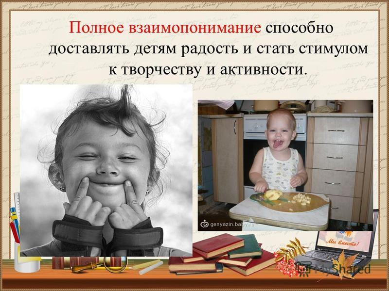 Полное взаимопонимание способно доставлять детям радость и стать стимулом к творчеству и активности.
