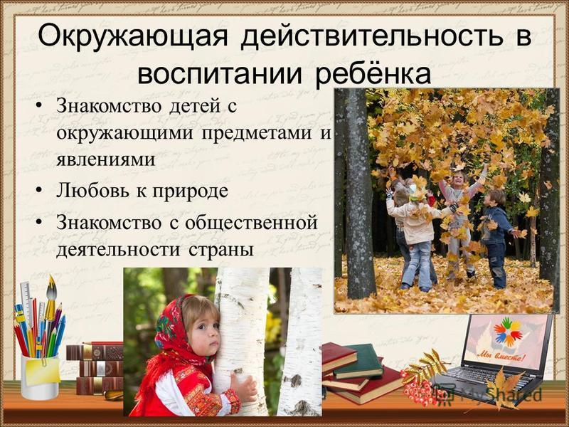 Окружающая действительность в воспитании ребёнка Знакомство детей с окружающими предметами и явлениями Любовь к природе Знакомство с общественной деятельности страны