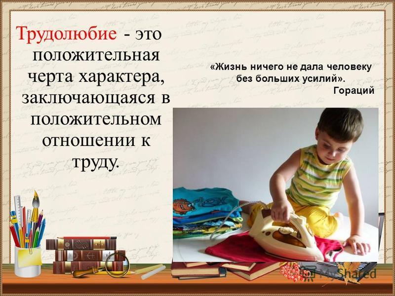 «Жизнь ничего не дала человеку без больших усилий». Гораций Трудолюбие - это положительная черта характера, заключающаяся в положительном отношении к труду.