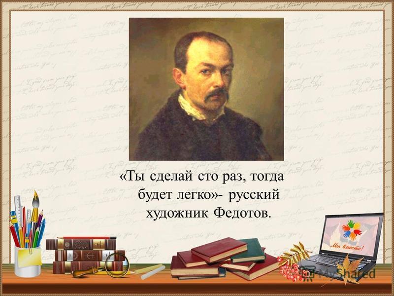 «Ты сделай сто раз, тогда будет легко»- русский художник Федотов.