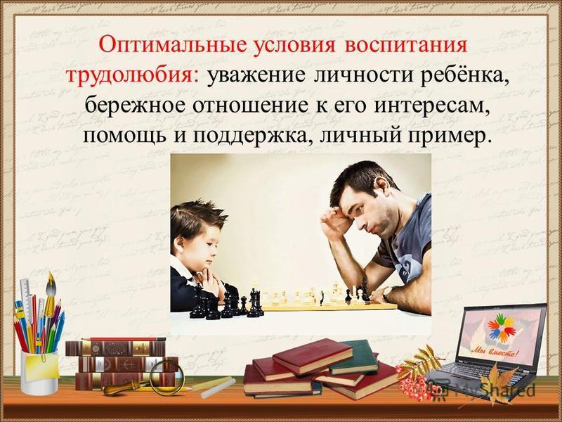 Оптимальные условия воспитания трудолюбия: уважение личности ребёнка, бережное отношение к его интересам, помощь и поддержка, личный пример.