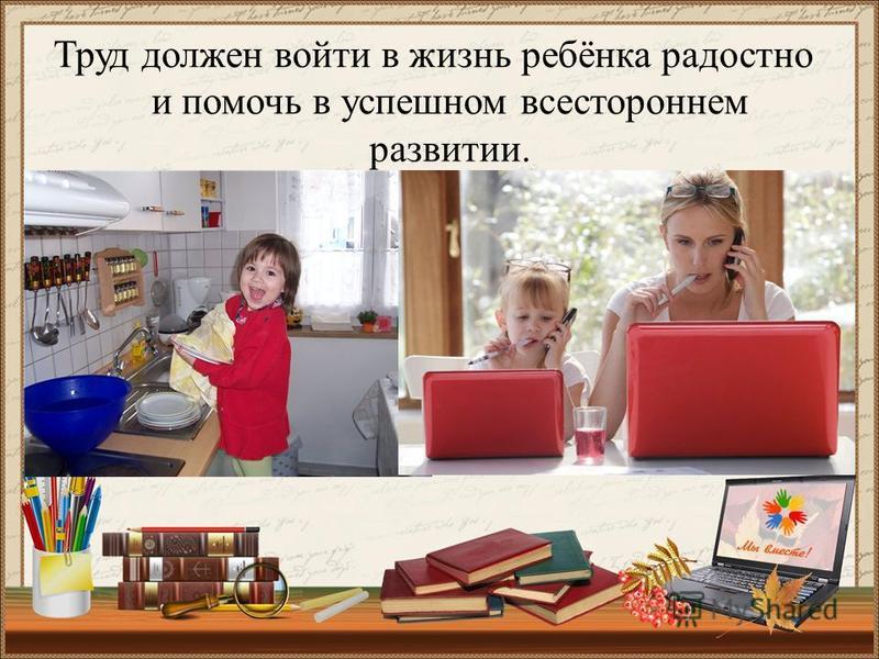 Труд должен войти в жизнь ребёнка радостно и помочь в успешном всестороннем развитии.