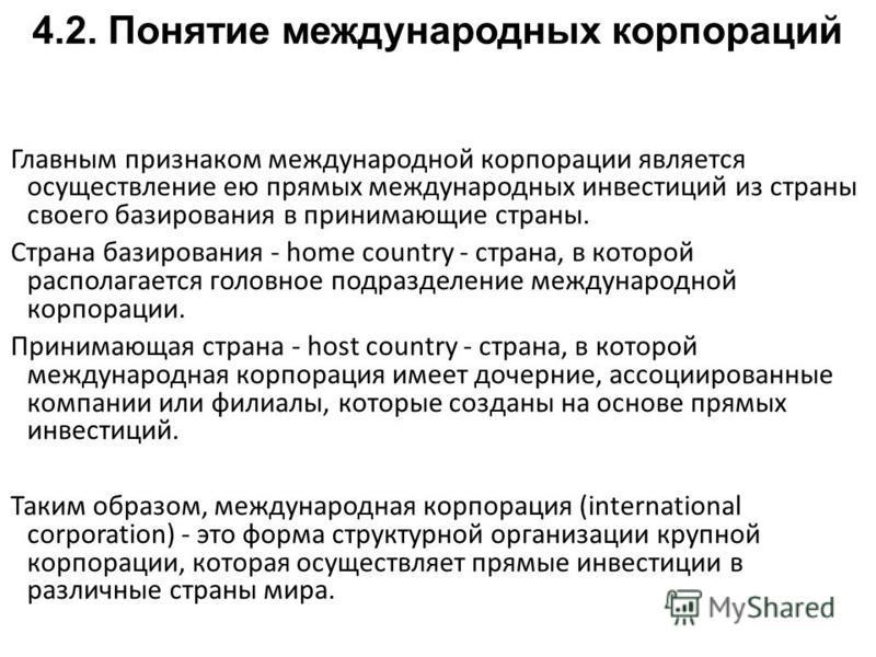 Главным признаком международной корпорации является осуществление ею прямых международных инвестиций из страны своего базирования в принимающие страны. Страна базирования - home country - страна, в которой располагается головное подразделение междуна
