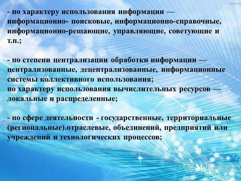 - по характеру использования информации информационно- поисковые, информационно-справочные, информационно-решающие, управляющие, советующие и т.п.; - по степени централизации обработки информации централизованные, децентрализованные, информационные с