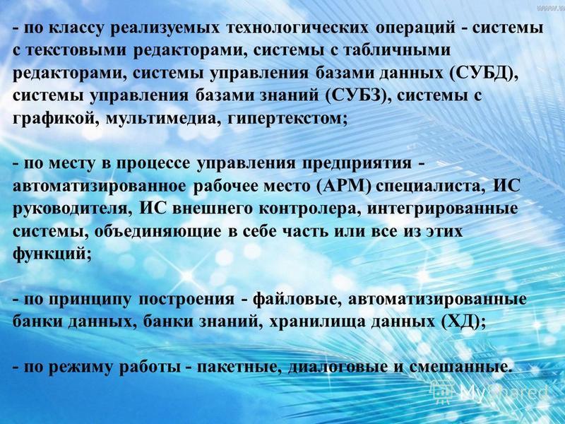 - по классу реализуемых технологических операций - системы с текстовыми редакторами, системы с табличными редакторами, системы управления базами данных (СУБД), системы управления базами знаний (СУБЗ), системы с графикой, мультимедиа, гипертекстом; -