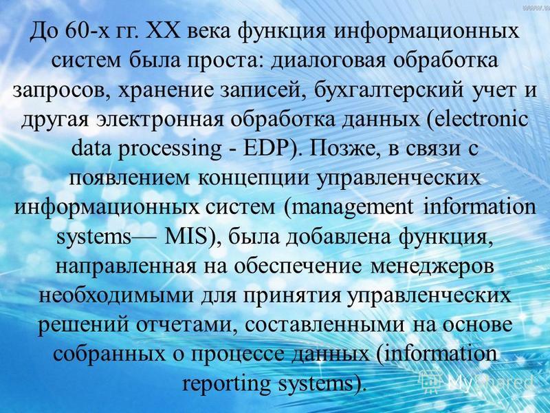 До 60-х гг. XX века функция информационных систем была проста: диалоговая обработка запросов, хранение записей, бухгалтерский учет и другая электронная обработка данных (electronic data processing - EDP). Позже, в связи с появлением концепции управле