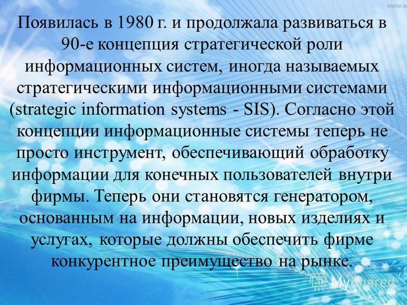 Появилась в 1980 г. и продолжала развиваться в 90-е концепция стратегической роли информационных систем, иногда называемых стратегическими информационными системами (strategic information systems - SIS). Согласно этой концепции информационные системы