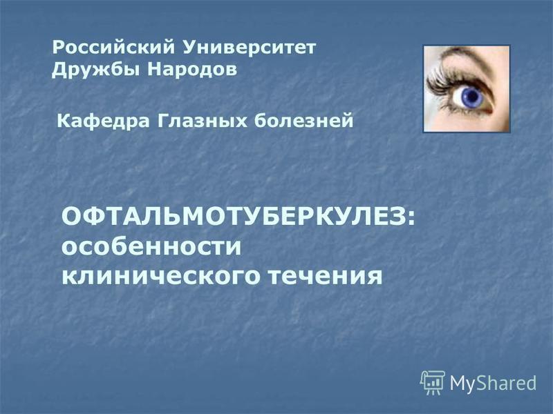 Российский Университет Дружбы Народов Кафедра Глазных болезней ОФТАЛЬМОТУБЕРКУЛЕЗ: особенности клинического течения