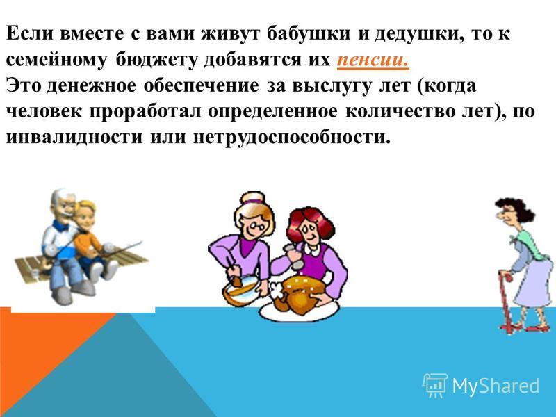 Если вместе с вами живут бабушки и дедушки, то к семейному бюджету добавятся их пенсии. Это денежное обеспечение за выслугу лет (когда человек проработал определенное количество лет), по инвалидности или нетрудоспособности.