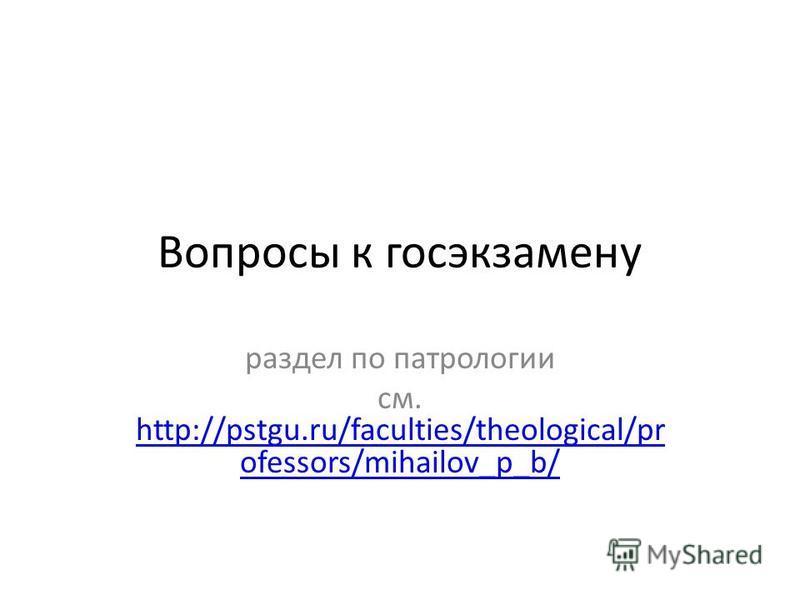 Вопросы к госэкзамену раздел по патрологии см. http://pstgu.ru/faculties/theological/pr ofessors/mihailov_p_b/ http://pstgu.ru/faculties/theological/pr ofessors/mihailov_p_b/
