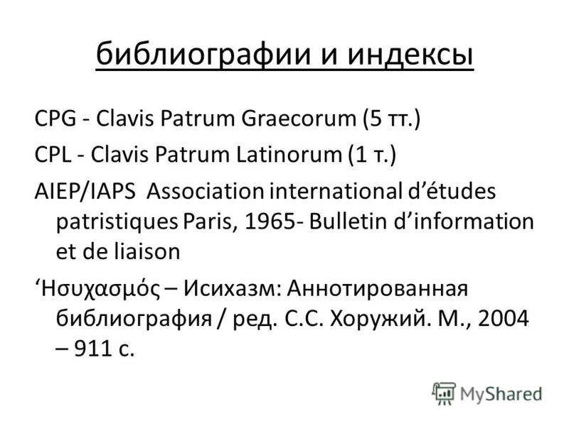 библиографии и индексы CPG - Clavis Patrum Graecorum (5 тт.) CPL - Clavis Patrum Latinorum (1 т.) AIEP/IAPS Association international détudes patristiques Paris, 1965- Bulletin dinformation et de liaison Ησυχασμός – Исихазм: Аннотированная библиограф