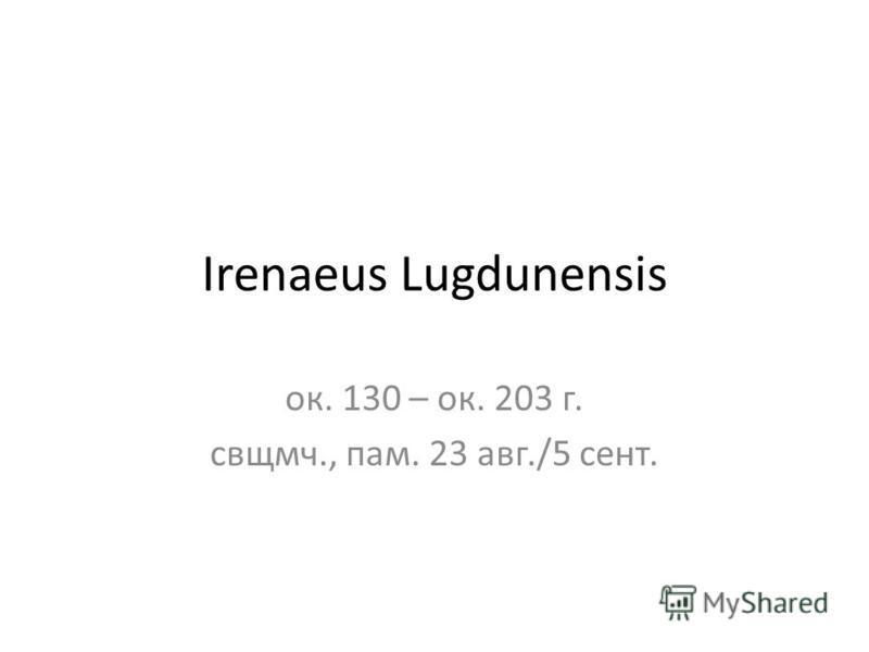 Irenaeus Lugdunensis ок. 130 – ок. 203 г. свщмч., пам. 23 авг./5 сент.