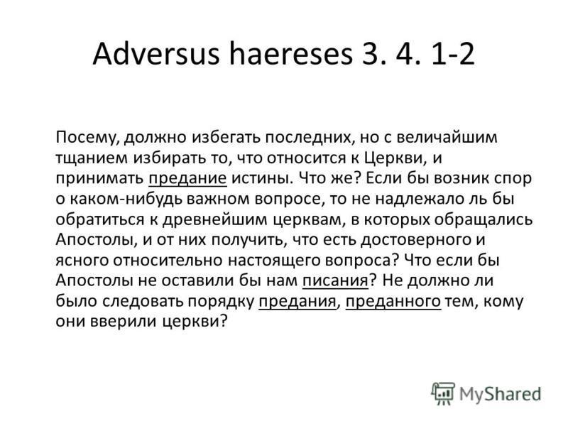 Adversus haereses 3. 4. 1-2 Посему, должно избегать последних, но с величайшим тщанием избирать то, что относится к Церкви, и принимать предание истины. Что же? Если бы возник спор о каком-нибудь важном вопросе, то не надлежало ль бы обратиться к дре