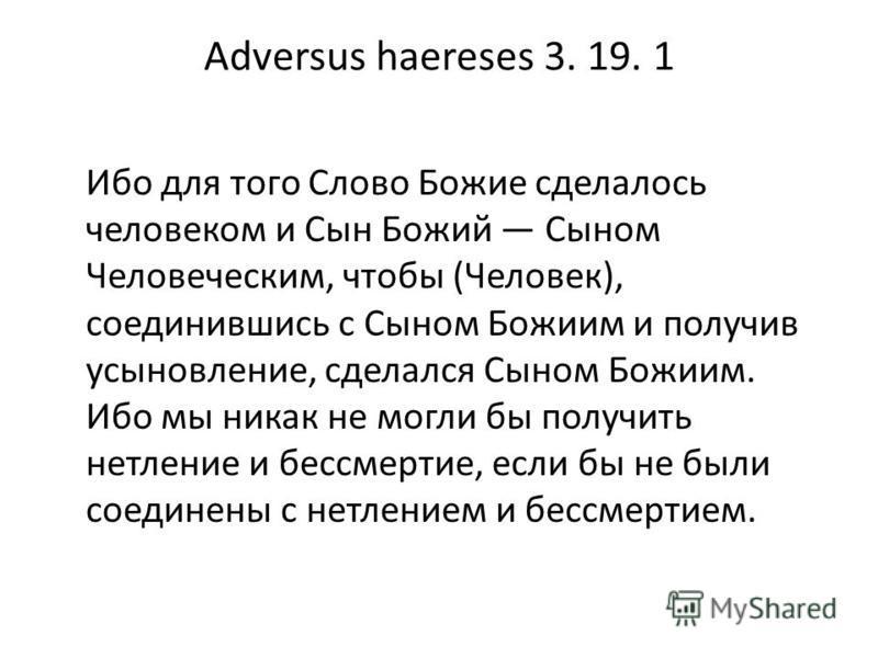 Adversus haereses 3. 19. 1 Ибо для того Слово Божие сделалось человеком и Сын Божий Сыном Человеческим, чтобы (Человек), соединившись с Сыном Божиим и получив усыновление, сделался Сыном Божиим. Ибо мы никак не могли бы получить нетление и бессмертие