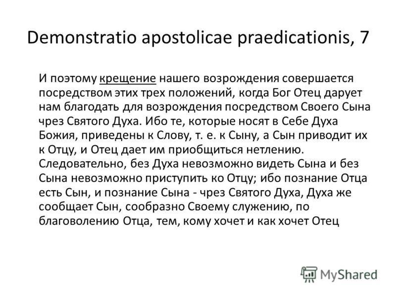 Demonstratio apostolicae praedicationis, 7 И поэтому крещение нашего возрождения совершается посредством этих трех положений, когда Бог Отец дарует нам благодать для возрождения посредством Своего Сына чрез Святого Духа. Ибо те, которые носят в Себе