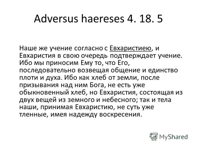 Adversus haereses 4. 18. 5 Наше же учение согласно с Евхаристиею, и Евхаристия в свою очередь подтверждает учение. Ибо мы приносим Ему то, что Его, последовательно возвещая общение и единство плоти и духа. Ибо как хлеб от земли, после призывания над