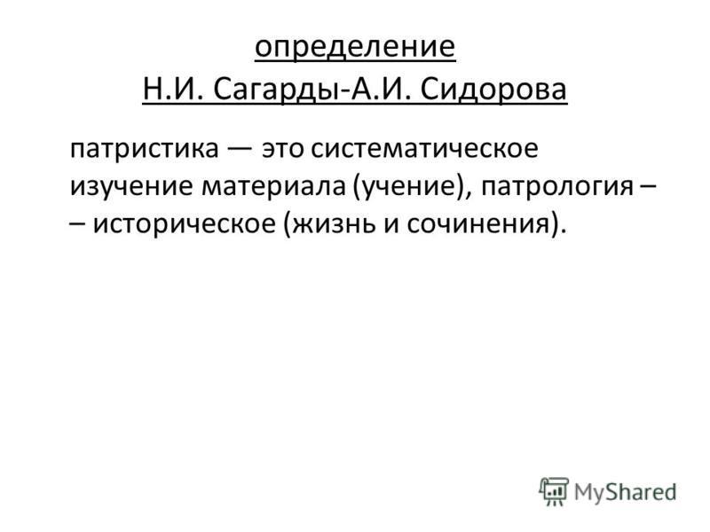 определение Н.И. Сагарды-А.И. Сидорова патристика это систематическое изучение материала (учение), патрология – – историческое (жизнь и сочинения).