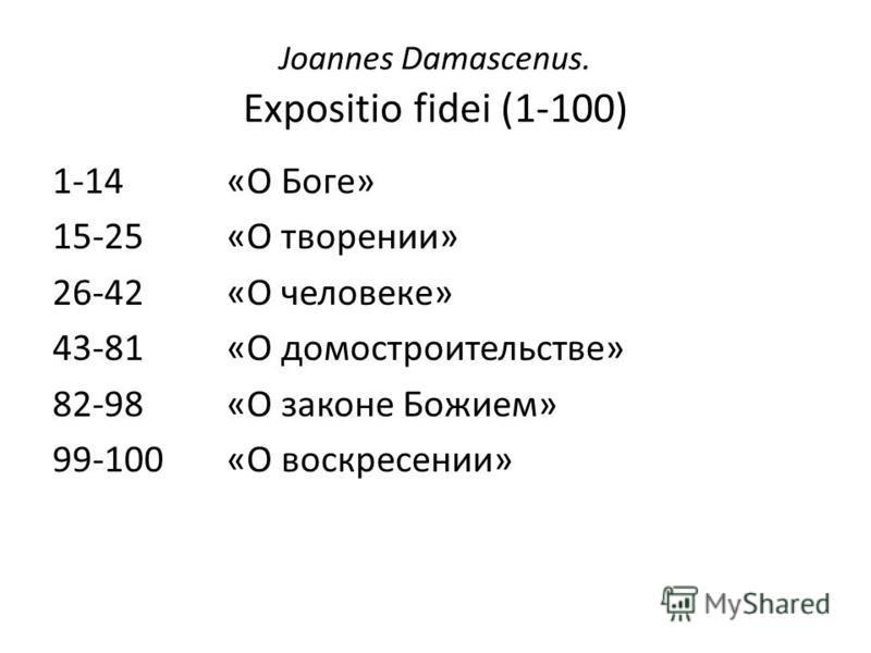 Joannes Damascenus. Expositio fidei (1-100) 1-14 «О Боге» 15-25«О творении» 26-42«О человеке» 43-81«О домостроительстве» 82-98«О законе Божием» 99-100«О воскресении»
