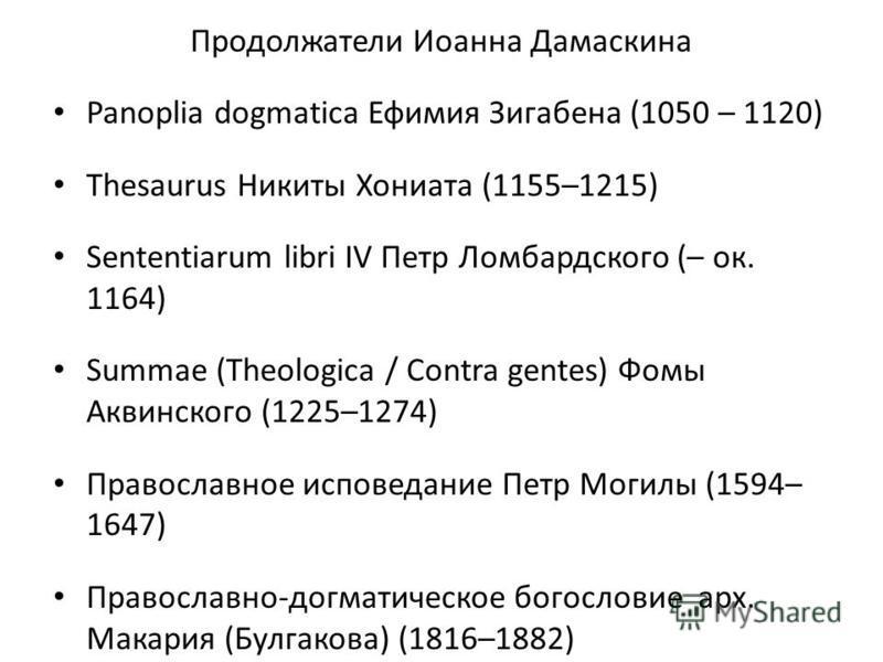Продолжатели Иоанна Дамаскина Panoplia dogmatica Ефимия Зигабена (1050 – 1120) Thesaurus Никиты Хониата (1155–1215) Sententiarum libri IV Петр Ломбардского (– ок. 1164) Summae (Theologica / Contra gentes) Фомы Аквинского (1225–1274) Православное испо
