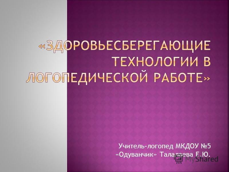 Учитель-логопед МКДОУ 5 «Одуванчик» Талалаева Е.Ю.