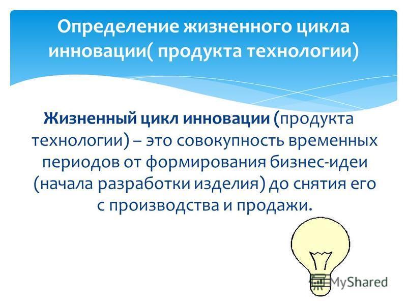 Определение жизненного цикла инновации( продукта технологии) Жизненный цикл инновации (продукта технологии) – это совокупность временных периодов от формирования бизнес-идеи (начала разработки изделия) до снятия его с производства и продажи.