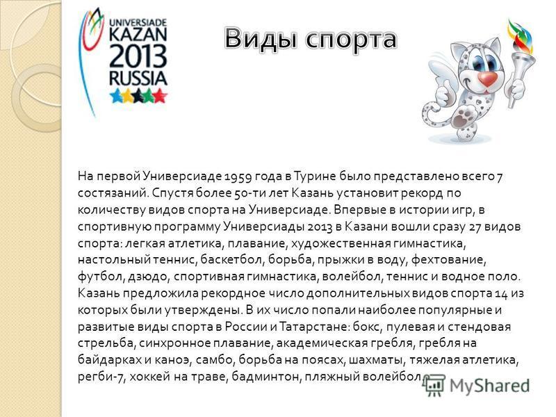 На первой Универсиаде 1959 года в Турине было представлено всего 7 состязаний. Спустя более 50- ти лет Казань установит рекорд по количеству видов спорта на Универсиаде. Впервые в истории игр, в спортивную программу Универсиады 2013 в Казани вошли ср