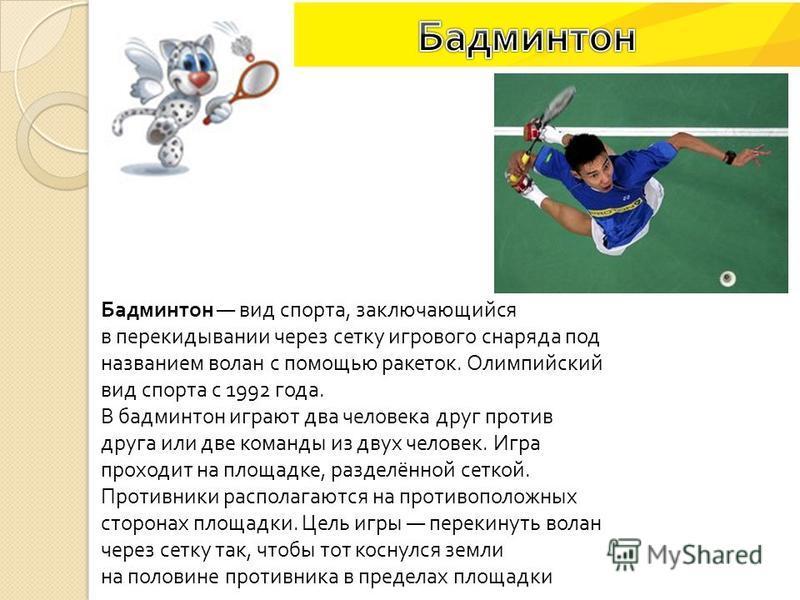 Бадминтон вид спорта, заключающийся в перекидывании через сетку игрового снаряда под названием волан с помощью ракеток. Олимпийский вид спорта с 1992 года. В бадминтон играют два человека друг против друга или две команды из двух человек. Игра проход