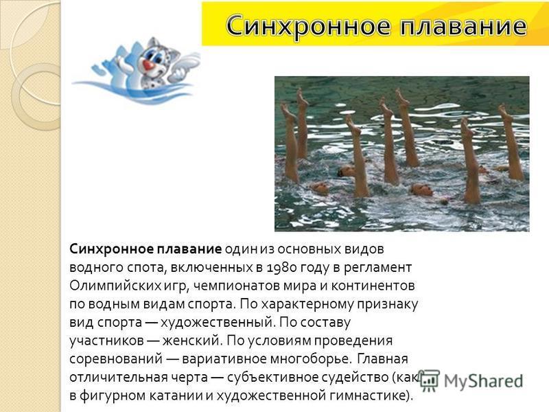 Синхронное плавание один из основных видов водного спота, включенных в 1980 году в регламент Олимпийских игр, чемпионатов мира и континентов по водным видам спорта. По характерному признаку вид спорта художественный. По составу участников женский. По