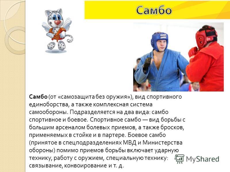 Самбо ( от « самозащита без оружия »), вид спортивного единоборства, а также комплексная система самообороны. Подразделяется на два вида : самбо спортивное и боевое. Спортивное самбо вид борьбы с большим арсеналом болевых приемов, а также бросков, пр